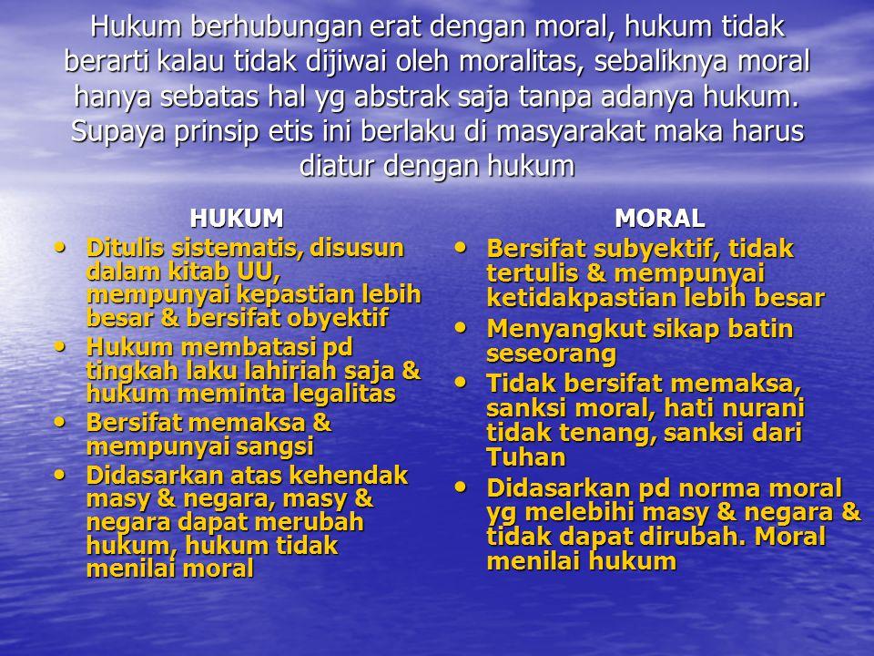 Hukum berhubungan erat dengan moral, hukum tidak berarti kalau tidak dijiwai oleh moralitas, sebaliknya moral hanya sebatas hal yg abstrak saja tanpa adanya hukum. Supaya prinsip etis ini berlaku di masyarakat maka harus diatur dengan hukum