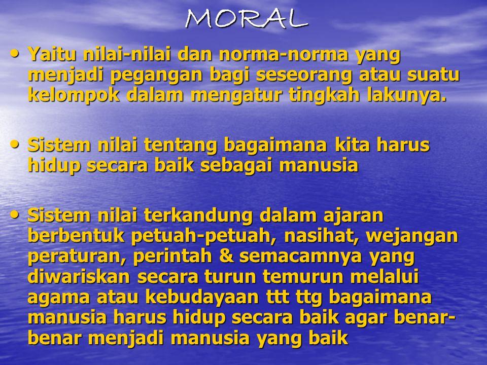 MORAL Yaitu nilai-nilai dan norma-norma yang menjadi pegangan bagi seseorang atau suatu kelompok dalam mengatur tingkah lakunya.
