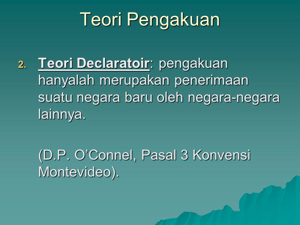 Teori Pengakuan Teori Declaratoir: pengakuan hanyalah merupakan penerimaan suatu negara baru oleh negara-negara lainnya.