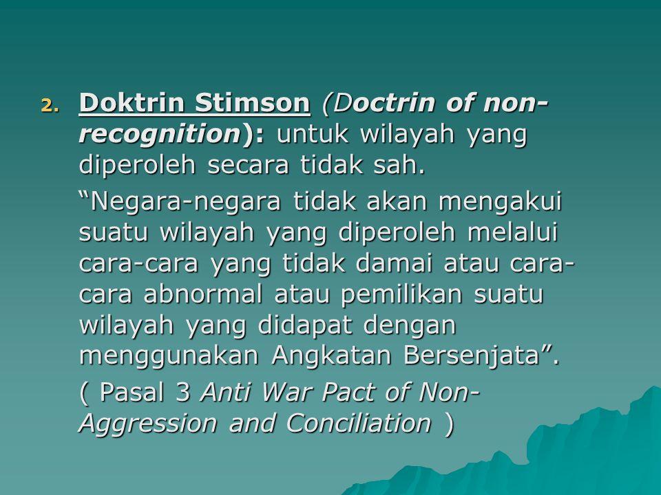 Doktrin Stimson (Doctrin of non-recognition): untuk wilayah yang diperoleh secara tidak sah.