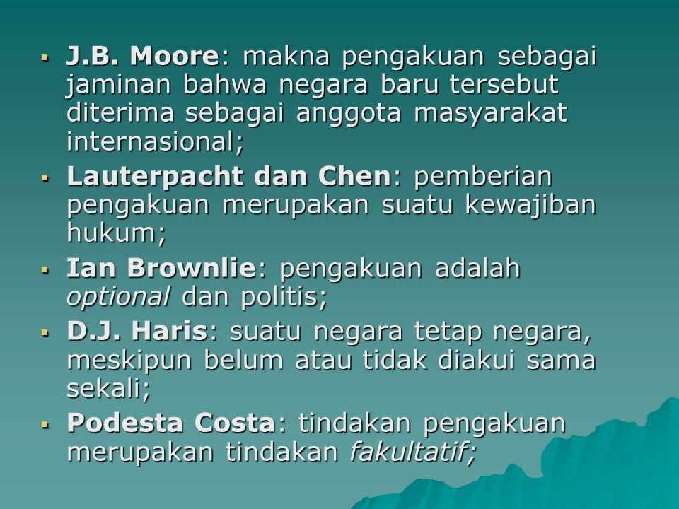 J.B. Moore: makna pengakuan sebagai jaminan bahwa negara baru tersebut diterima sebagai anggota masyarakat internasional;