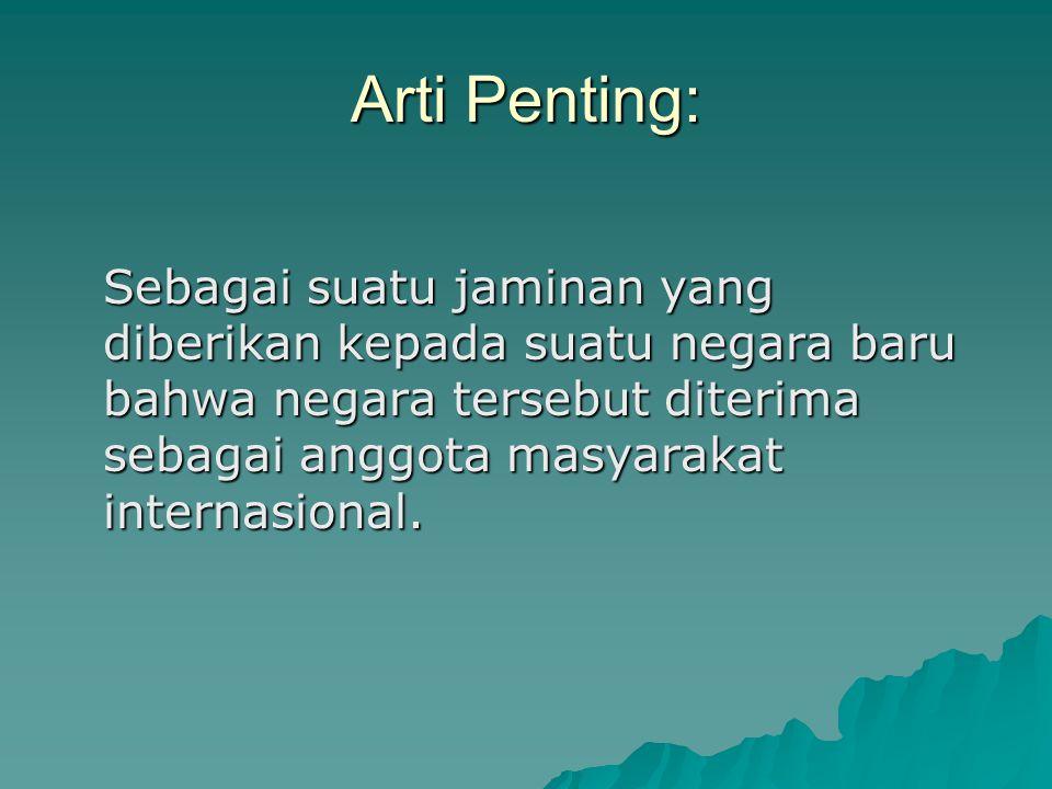 Arti Penting: Sebagai suatu jaminan yang diberikan kepada suatu negara baru bahwa negara tersebut diterima sebagai anggota masyarakat internasional.