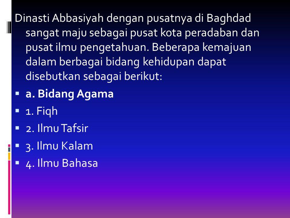 Dinasti Abbasiyah dengan pusatnya di Baghdad sangat maju sebagai pusat kota peradaban dan pusat ilmu pengetahuan. Beberapa kemajuan dalam berbagai bidang kehidupan dapat disebutkan sebagai berikut: