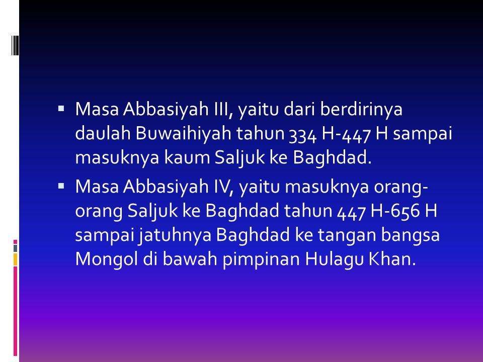 Masa Abbasiyah III, yaitu dari berdirinya daulah Buwaihiyah tahun 334 H-447 H sampai masuknya kaum Saljuk ke Baghdad.