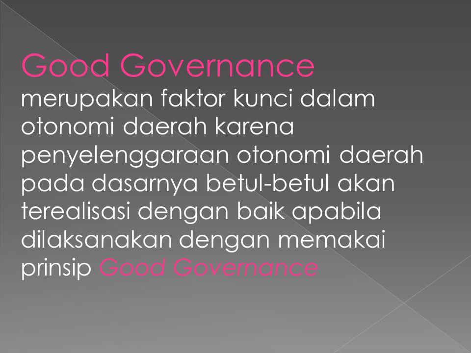 Good Governance merupakan faktor kunci dalam otonomi daerah karena penyelenggaraan otonomi daerah pada dasarnya betul-betul akan terealisasi dengan baik apabila dilaksanakan dengan memakai prinsip Good Governance