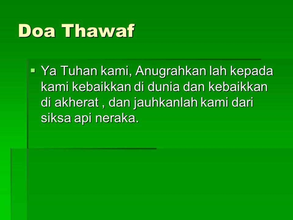 Doa Thawaf Ya Tuhan kami, Anugrahkan lah kepada kami kebaikkan di dunia dan kebaikkan di akherat , dan jauhkanlah kami dari siksa api neraka.