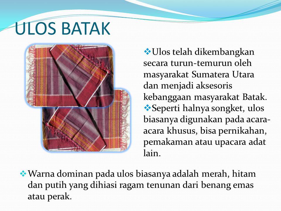 ULOS BATAK Ulos telah dikembangkan secara turun-temurun oleh masyarakat Sumatera Utara dan menjadi aksesoris kebanggaan masyarakat Batak.