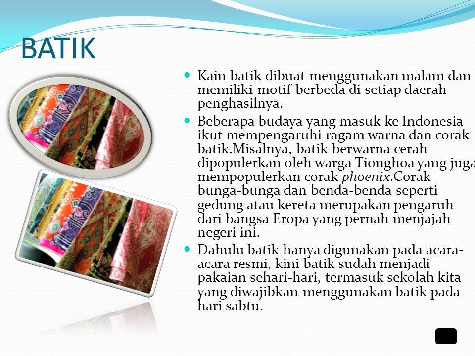 BATIK Kain batik dibuat menggunakan malam dan memiliki motif berbeda di setiap daerah penghasilnya.