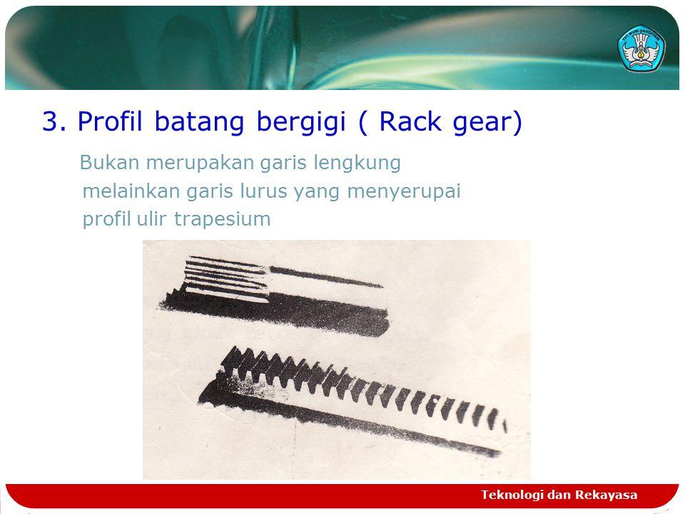 3. Profil batang bergigi ( Rack gear) Bukan merupakan garis lengkung