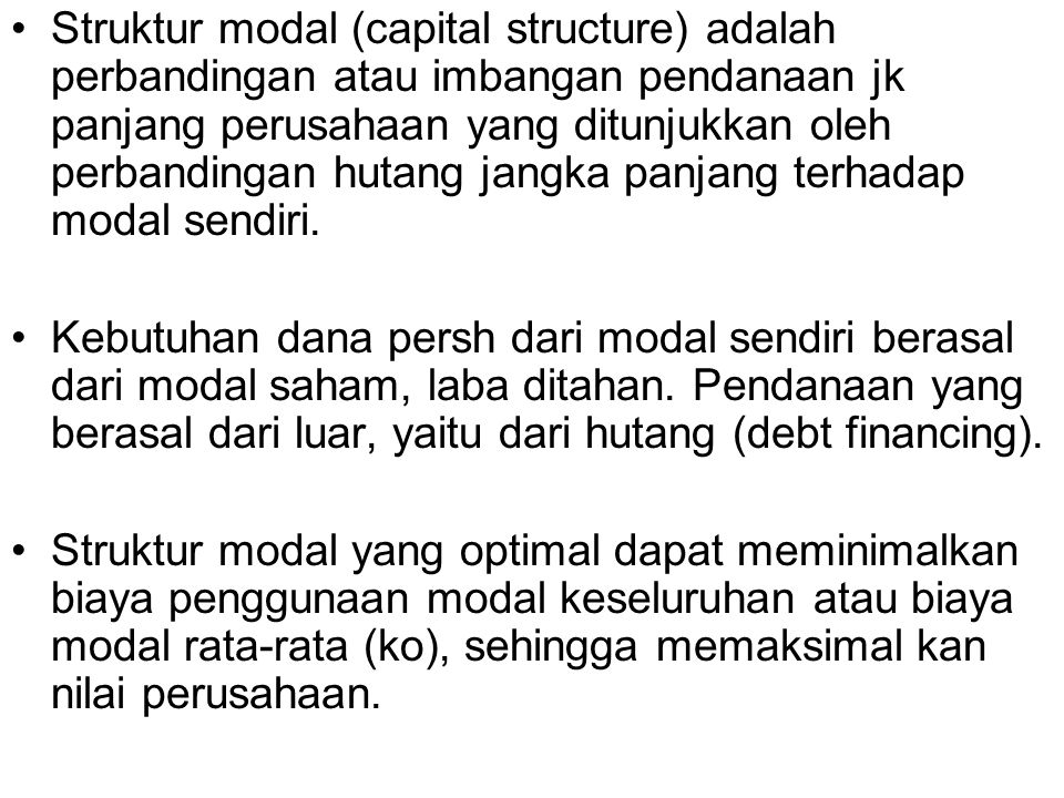 Struktur modal (capital structure) adalah perbandingan atau imbangan pendanaan jk panjang perusahaan yang ditunjukkan oleh perbandingan hutang jangka panjang terhadap modal sendiri.