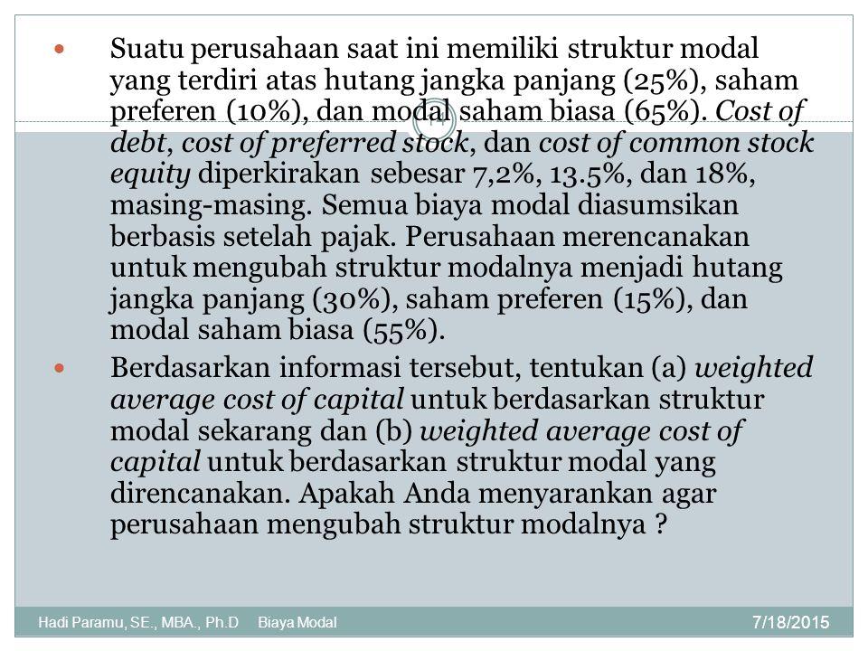 Suatu perusahaan saat ini memiliki struktur modal yang terdiri atas hutang jangka panjang (25%), saham preferen (10%), dan modal saham biasa (65%). Cost of debt, cost of preferred stock, dan cost of common stock equity diperkirakan sebesar 7,2%, 13.5%, dan 18%, masing-masing. Semua biaya modal diasumsikan berbasis setelah pajak. Perusahaan merencanakan untuk mengubah struktur modalnya menjadi hutang jangka panjang (30%), saham preferen (15%), dan modal saham biasa (55%).