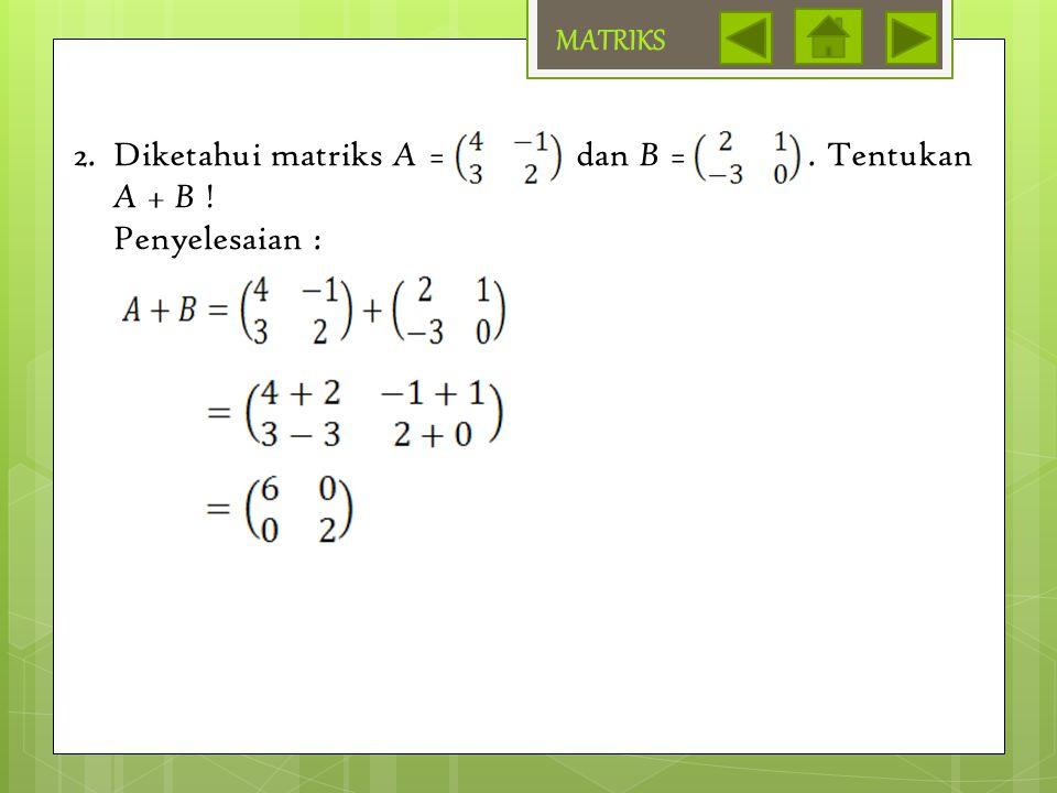 MATRIKS Diketahui matriks A = dan B = . Tentukan A + B ! Penyelesaian :