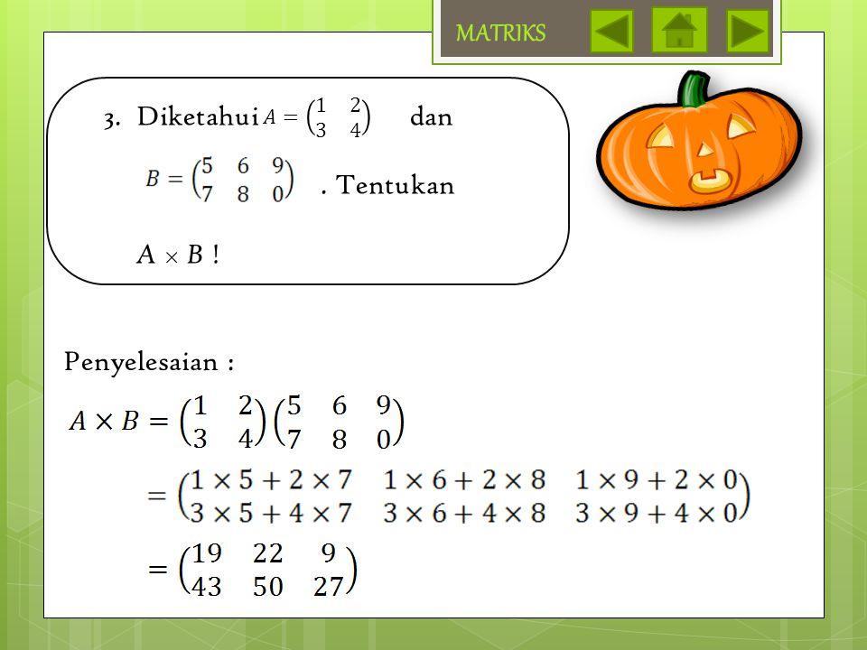 MATRIKS Diketahui dan . Tentukan A × B ! 𝐴= 1 2 3 4 Penyelesaian :