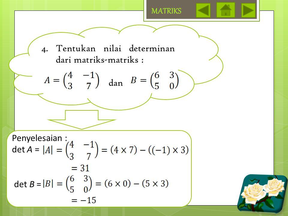 MATRIKS Tentukan nilai determinan dari matriks-matriks : dan Penyelesaian : det A = det B =