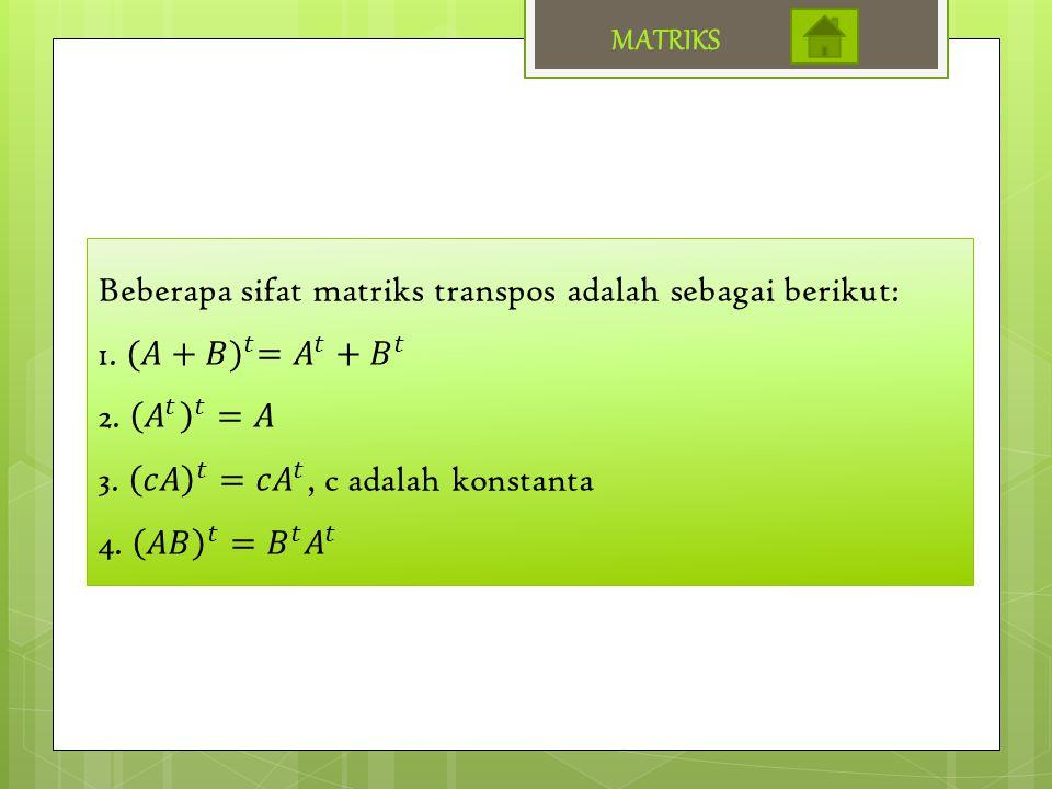 MATRIKS Beberapa sifat matriks transpos adalah sebagai berikut: 1. (𝐴+𝐵) 𝑡 = 𝐴 𝑡 + 𝐵 𝑡. 2. 𝐴 𝑡 𝑡 =𝐴.
