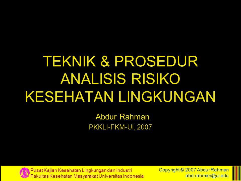 TEKNIK & PROSEDUR ANALISIS RISIKO KESEHATAN LINGKUNGAN Abdur Rahman PKKLI-FKM-UI, 2007