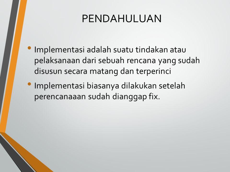 PENDAHULUAN Implementasi adalah suatu tindakan atau pelaksanaan dari sebuah rencana yang sudah disusun secara matang dan terperinci.
