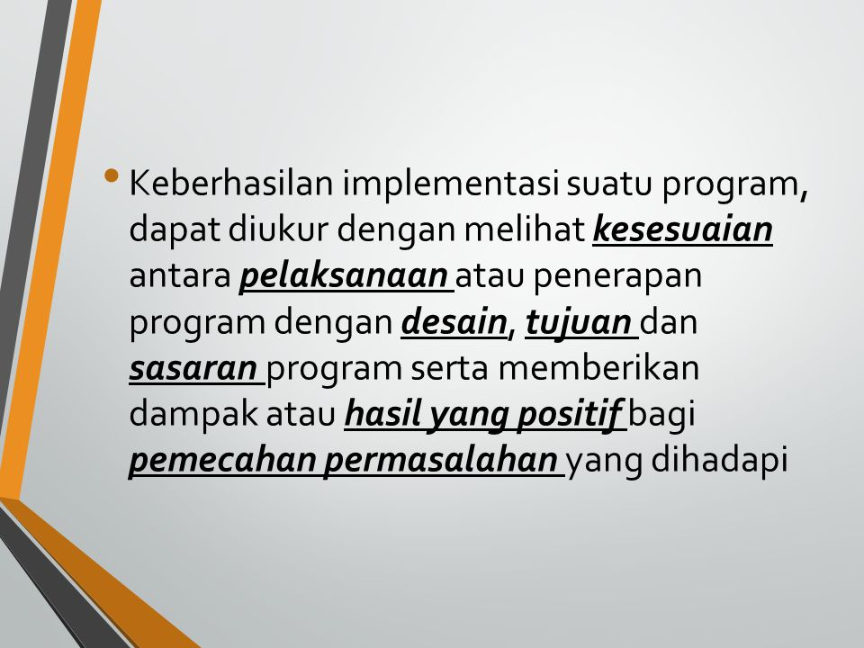 Keberhasilan implementasi suatu program, dapat diukur dengan melihat kesesuaian antara pelaksanaan atau penerapan program dengan desain, tujuan dan sasaran program serta memberikan dampak atau hasil yang positif bagi pemecahan permasalahan yang dihadapi