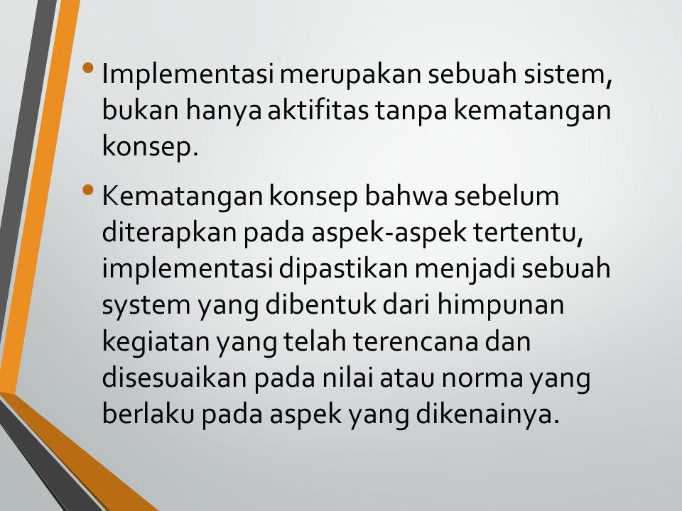 Implementasi merupakan sebuah sistem, bukan hanya aktifitas tanpa kematangan konsep.