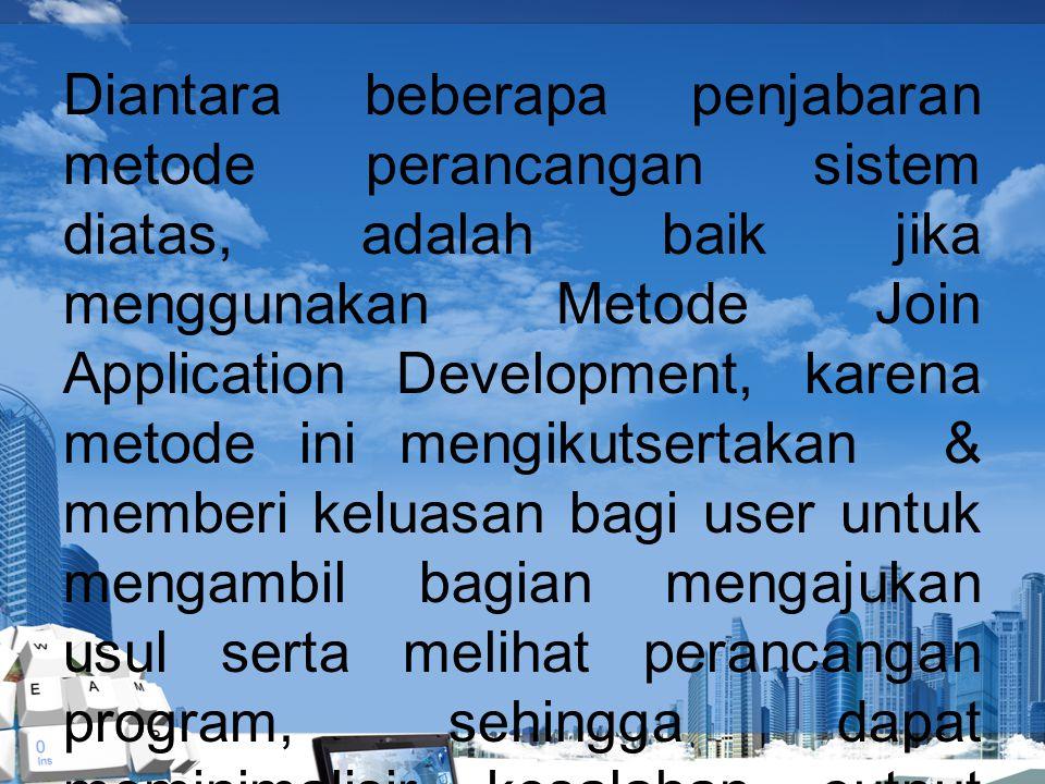 Diantara beberapa penjabaran metode perancangan sistem diatas, adalah baik jika menggunakan Metode Join Application Development, karena metode ini mengikutsertakan & memberi keluasan bagi user untuk mengambil bagian mengajukan usul serta melihat perancangan program, sehingga dapat meminimalisir kesalahan output program.