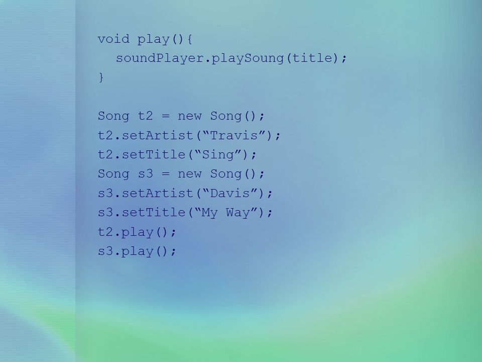 void play(){ soundPlayer.playSoung(title); } Song t2 = new Song(); t2.setArtist( Travis ); t2.setTitle( Sing );