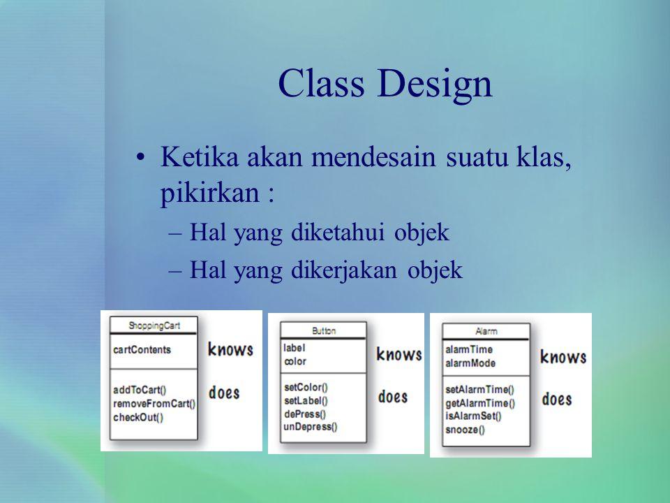 Class Design Ketika akan mendesain suatu klas, pikirkan :