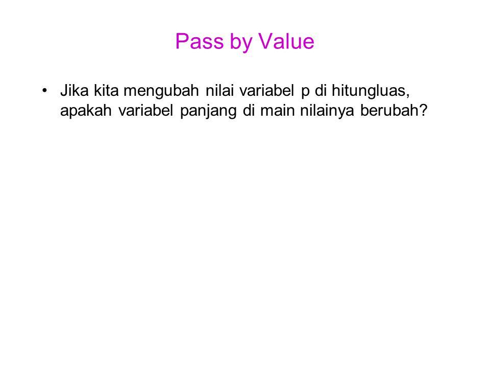 Pass by Value Jika kita mengubah nilai variabel p di hitungluas, apakah variabel panjang di main nilainya berubah