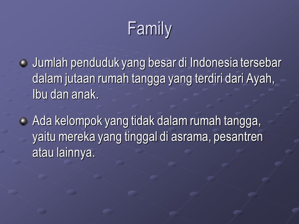 Family Jumlah penduduk yang besar di Indonesia tersebar dalam jutaan rumah tangga yang terdiri dari Ayah, Ibu dan anak.