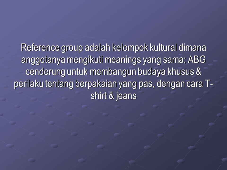 Reference group adalah kelompok kultural dimana anggotanya mengikuti meanings yang sama; ABG cenderung untuk membangun budaya khusus & perilaku tentang berpakaian yang pas, dengan cara T-shirt & jeans