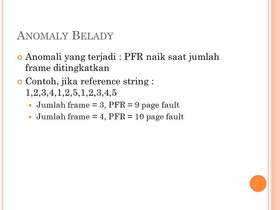 Anomaly Belady Anomali yang terjadi : PFR naik saat jumlah frame ditingkatkan. Contoh, jika reference string : 1,2,3,4,1,2,5,1,2,3,4,5.