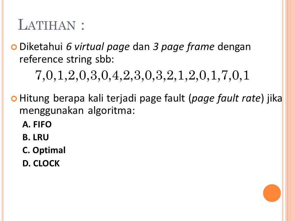 Latihan : Diketahui 6 virtual page dan 3 page frame dengan reference string sbb: 7,0,1,2,0,3,0,4,2,3,0,3,2,1,2,0,1,7,0,1.