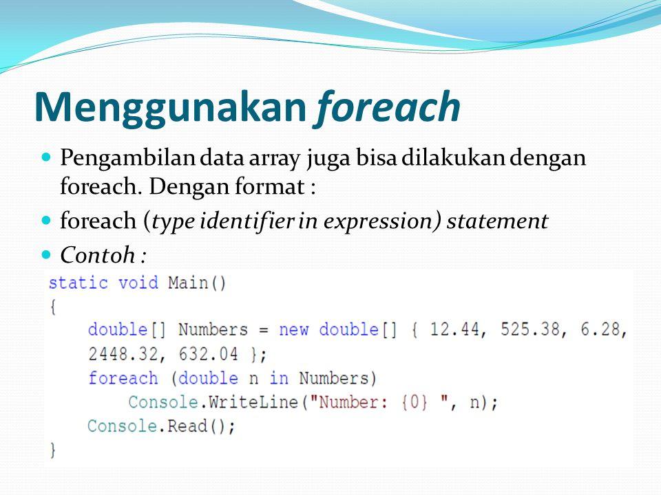 Menggunakan foreach Pengambilan data array juga bisa dilakukan dengan foreach. Dengan format : foreach (type identifier in expression) statement.