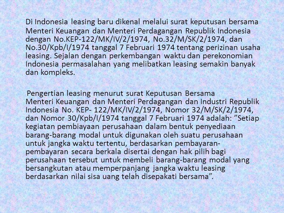 Di Indonesia leasing baru dikenal melalui surat keputusan bersama Menteri Keuangan dan Menteri Perdagangan Republik Indonesia dengan No.KEP-122/MK/IV/2/1974, No.32/M/SK/2/1974, dan No.30/Kpb/I/1974 tanggal 7 Februari 1974 tentang perizinan usaha leasing. Sejalan dengan perkembangan waktu dan perekonomian Indonesia permasalahan yang melibatkan leasing semakin banyak dan kompleks.