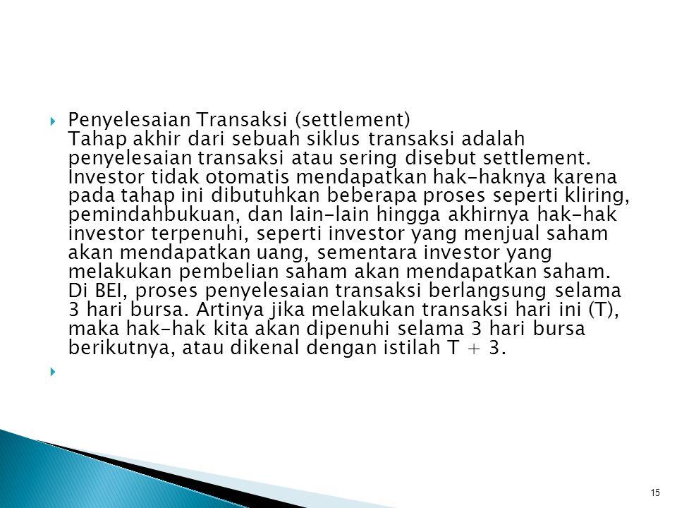 Penyelesaian Transaksi (settlement) Tahap akhir dari sebuah siklus transaksi adalah penyelesaian transaksi atau sering disebut settlement. Investor tidak otomatis mendapatkan hak-haknya karena pada tahap ini dibutuhkan beberapa proses seperti kliring, pemindahbukuan, dan lain-lain hingga akhirnya hak-hak investor terpenuhi, seperti investor yang menjual saham akan mendapatkan uang, sementara investor yang melakukan pembelian saham akan mendapatkan saham. Di BEI, proses penyelesaian transaksi berlangsung selama 3 hari bursa. Artinya jika melakukan transaksi hari ini (T), maka hak-hak kita akan dipenuhi selama 3 hari bursa berikutnya, atau dikenal dengan istilah T + 3.