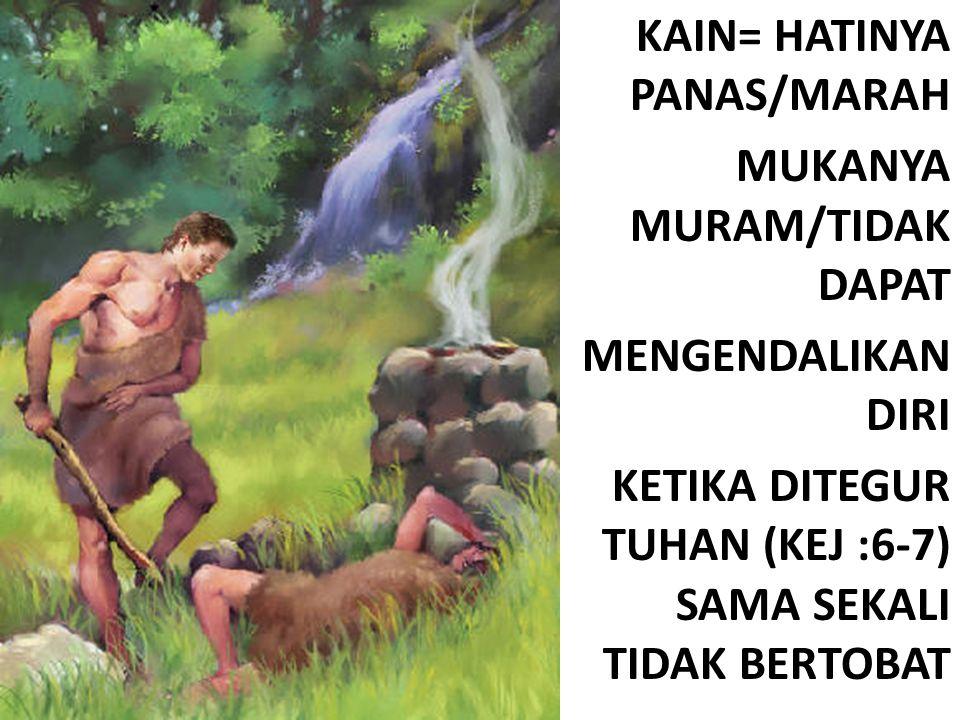 KAIN= HATINYA PANAS/MARAH MUKANYA MURAM/TIDAK DAPAT MENGENDALIKAN DIRI KETIKA DITEGUR TUHAN (KEJ :6-7) SAMA SEKALI TIDAK BERTOBAT