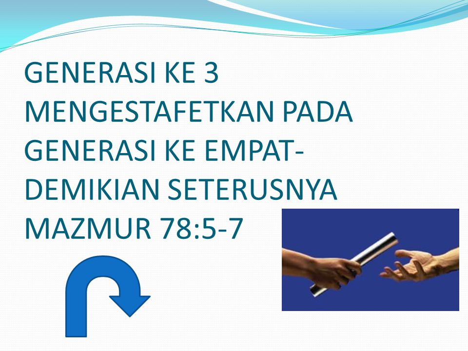 GENERASI KE 3 MENGESTAFETKAN PADA GENERASI KE EMPAT- DEMIKIAN SETERUSNYA MAZMUR 78:5-7