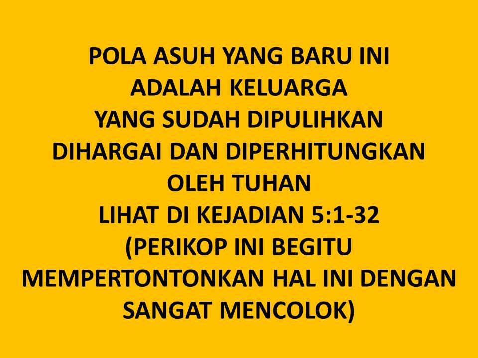 POLA ASUH YANG BARU INI ADALAH KELUARGA YANG SUDAH DIPULIHKAN DIHARGAI DAN DIPERHITUNGKAN OLEH TUHAN LIHAT DI KEJADIAN 5:1-32 (PERIKOP INI BEGITU MEMPERTONTONKAN HAL INI DENGAN SANGAT MENCOLOK)