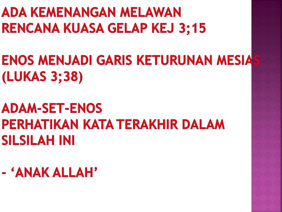 ADA KEMENANGAN MELAWAN RENCANA KUASA GELAP KEJ 3;15 ENOS MENJADI GARIS KETURUNAN MESIAS (LUKAS 3;38) ADAM-SET-ENOS PERHATIKAN KATA TERAKHIR DALAM SILSILAH INI - 'ANAK ALLAH'
