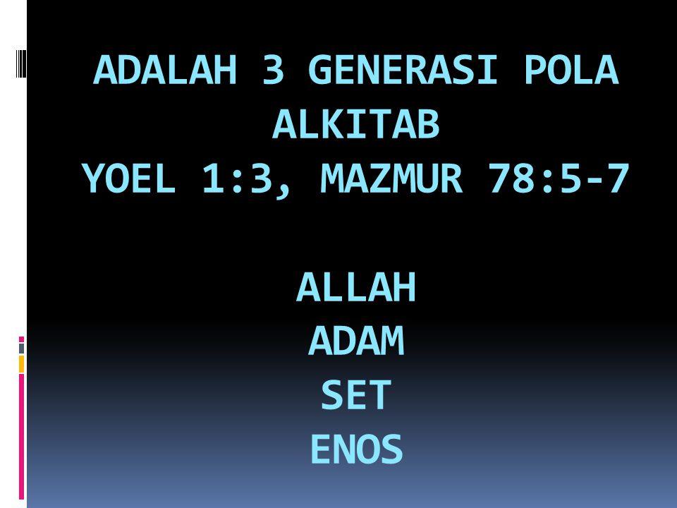ADALAH 3 GENERASI POLA ALKITAB YOEL 1:3, MAZMUR 78:5-7 ALLAH ADAM SET ENOS