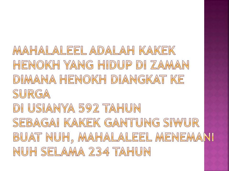 MAHALALEEL ADALAH KAKEK HENOKH YANG HIDUP DI ZAMAN DIMANA HENOKH DIANGKAT KE SURGA DI USIANYA 592 TAHUN SEBAGAI KAKEK GANTUNG SIWUR BUAT NUH, MAHALALEEL MENEMANI NUH SELAMA 234 TAHUN