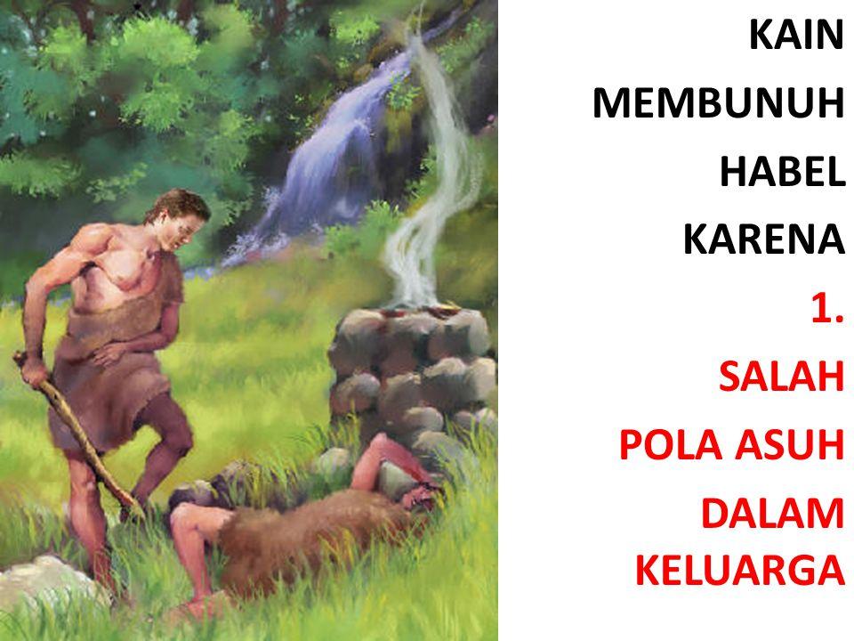 KAIN MEMBUNUH HABEL KARENA 1. SALAH POLA ASUH DALAM KELUARGA