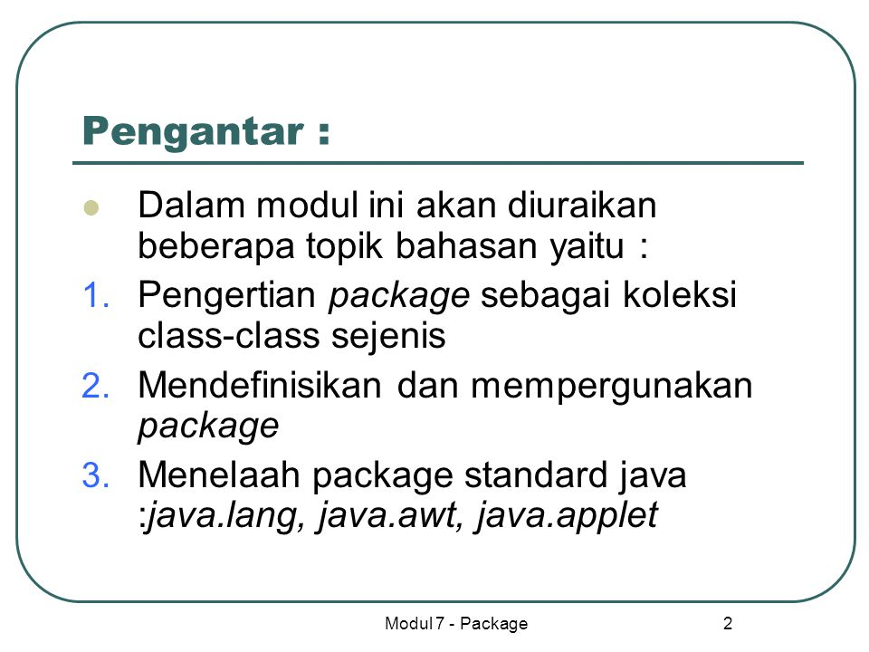 Pengantar : Dalam modul ini akan diuraikan beberapa topik bahasan yaitu : Pengertian package sebagai koleksi class-class sejenis.