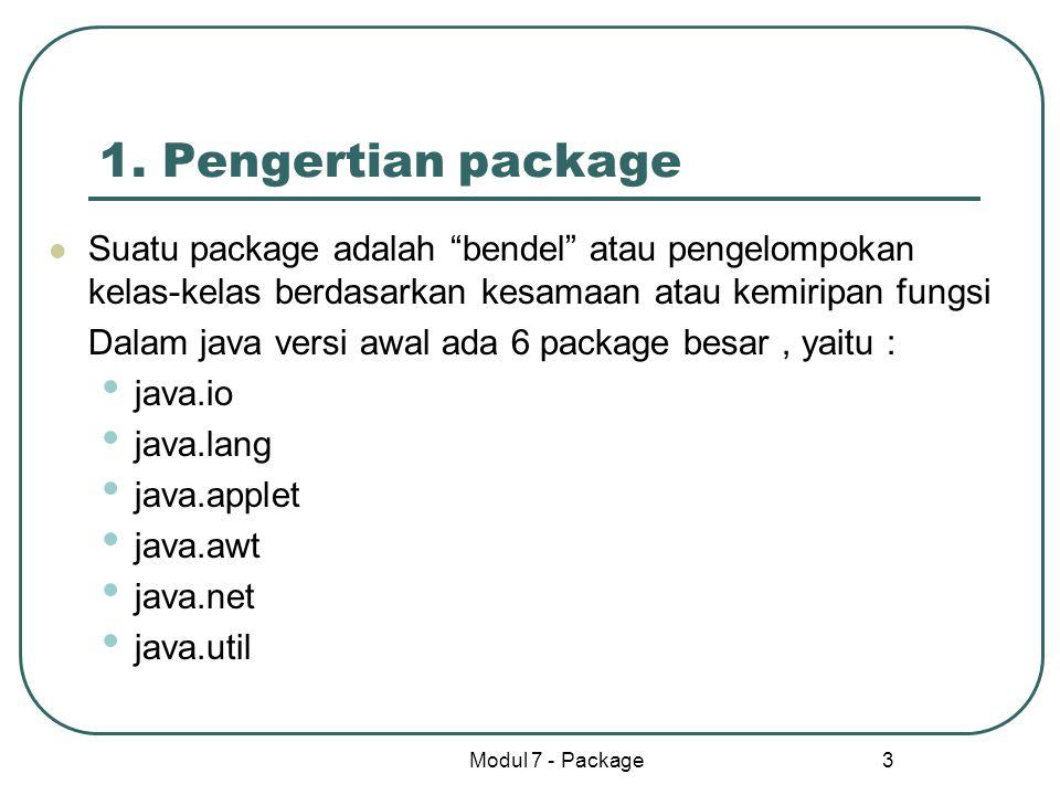 1. Pengertian package Suatu package adalah bendel atau pengelompokan kelas-kelas berdasarkan kesamaan atau kemiripan fungsi.