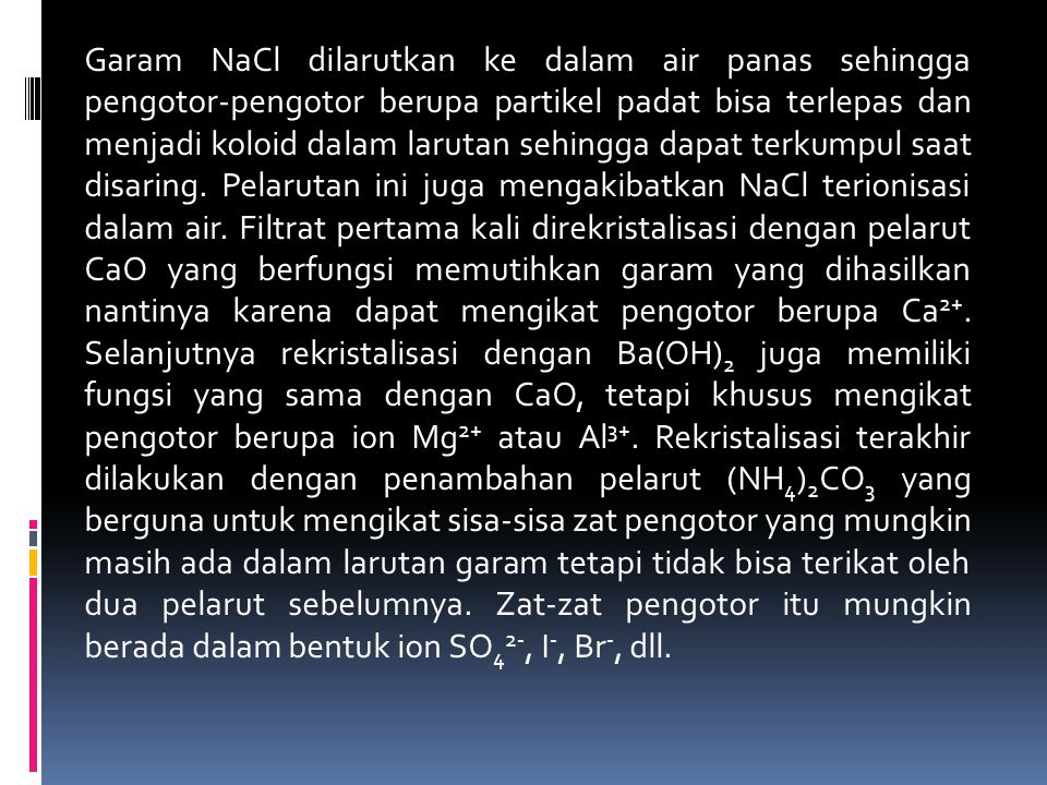 Garam NaCl dilarutkan ke dalam air panas sehingga pengotor-pengotor berupa partikel padat bisa terlepas dan menjadi koloid dalam larutan sehingga dapat terkumpul saat disaring.