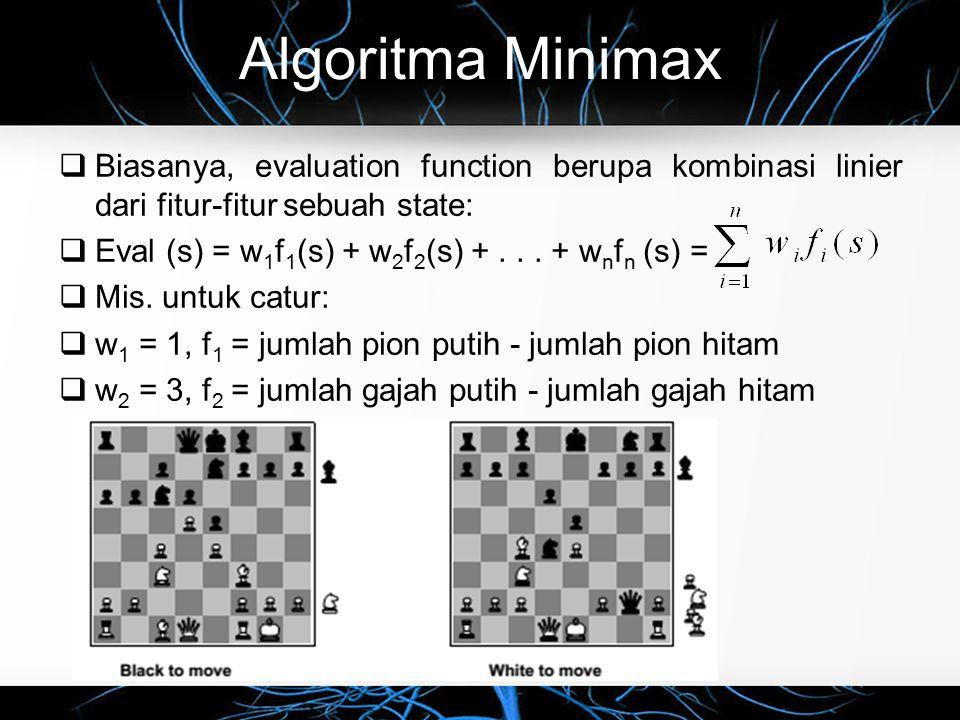 Algoritma Minimax Biasanya, evaluation function berupa kombinasi linier dari fitur-fitur sebuah state: