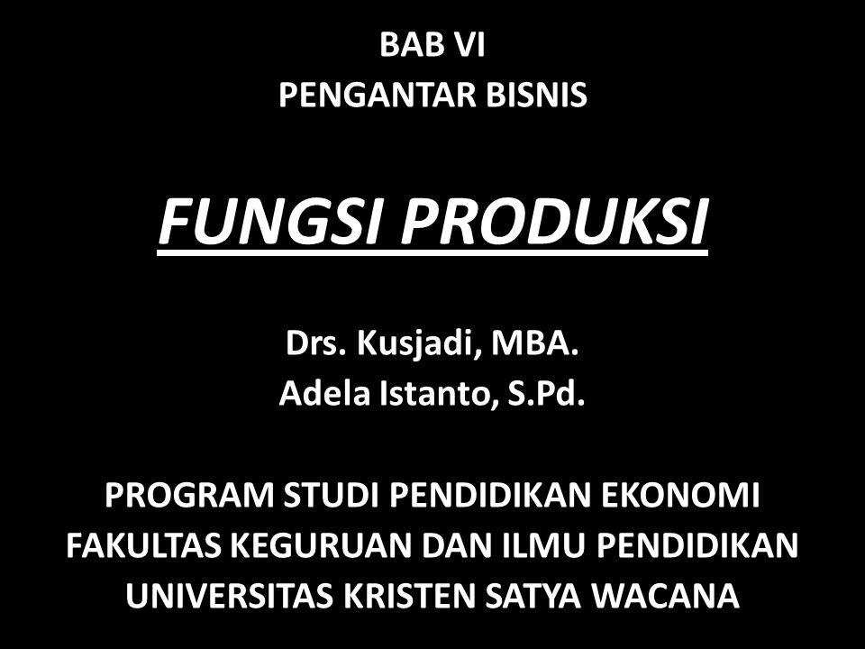 FUNGSI PRODUKSI BAB VI PENGANTAR BISNIS Drs. Kusjadi, MBA.