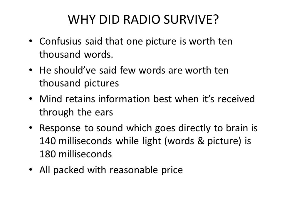 WHY DID RADIO SURVIVE Confusius said that one picture is worth ten thousand words. He should've said few words are worth ten thousand pictures.