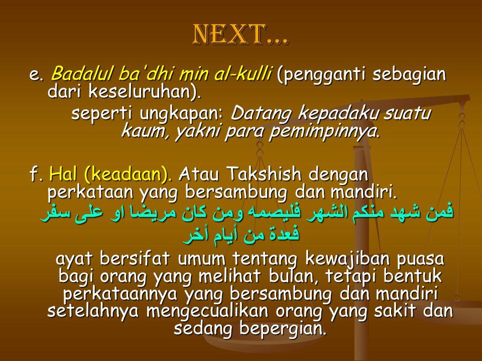 Next… e. Badalul ba dhi min al-kulli (pengganti sebagian dari keseluruhan). seperti ungkapan: Datang kepadaku suatu kaum, yakni para pemimpinnya.