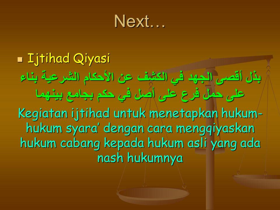 Next… Ijtihad Qiyasi. بذل أقصى الجهد في الكشف عن الأحكام الشرعية بناء على حمل فرع على أصل في حكم بجامع بينهما.