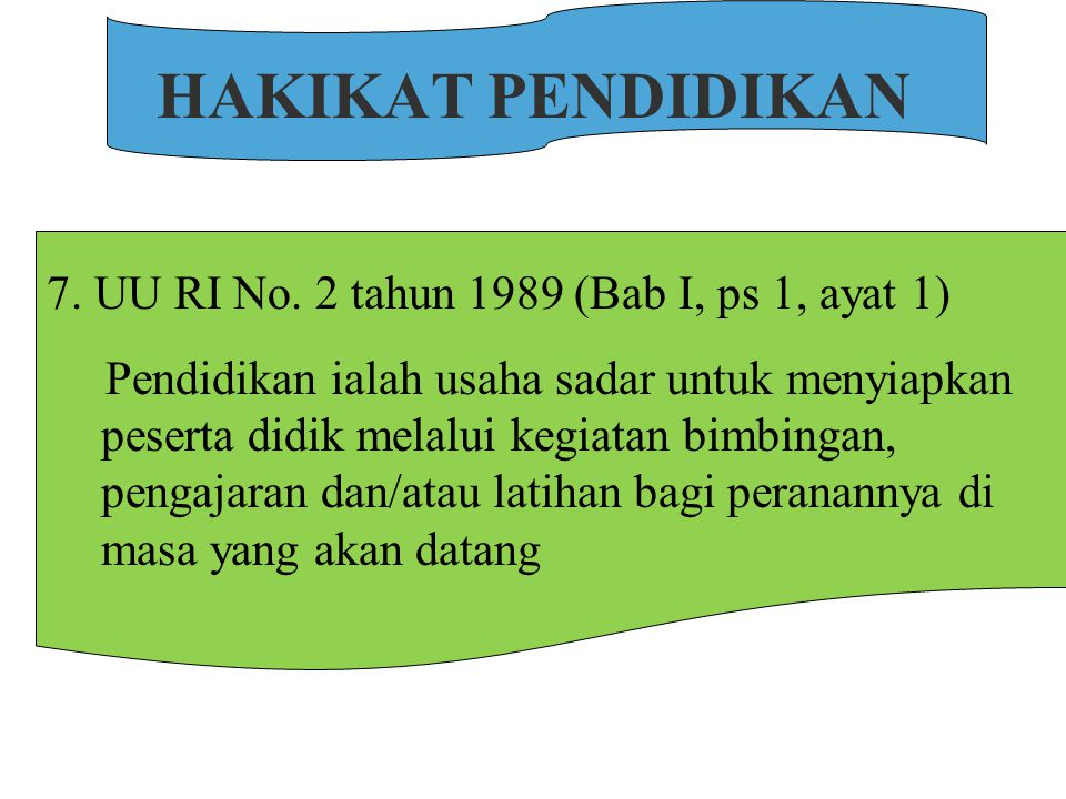 HAKIKAT PENDIDIKAN 7. UU RI No. 2 tahun 1989 (Bab I, ps 1, ayat 1)